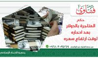 حكم المتاجرة بالدولار بعد ادخاره لارتفاع سعره